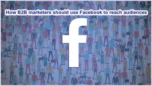How B2B marketers should use Facebook to reach audiences
